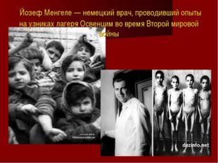 Йозеф Менгеле — немецкий врач, проводивший опыты на узниках лагеря Освенцим