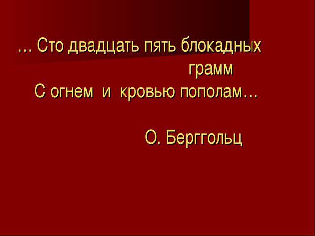 … Сто двадцать пять блокадных грамм С огнем и кровью пополам… О. Берггольц