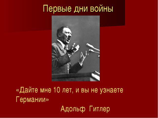Первые дни войны «Дайте мне 10 лет, и вы не узнаете Германии» Адольф Гитлер