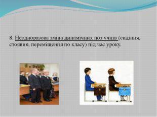 8. Неодноразова зміна динамічних поз учнів (сидіння, стояння, переміщення по