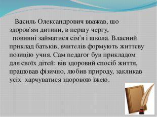 Василь Олександрович вважав, що здоров'ям дитини, в першу чергу,  повинні з
