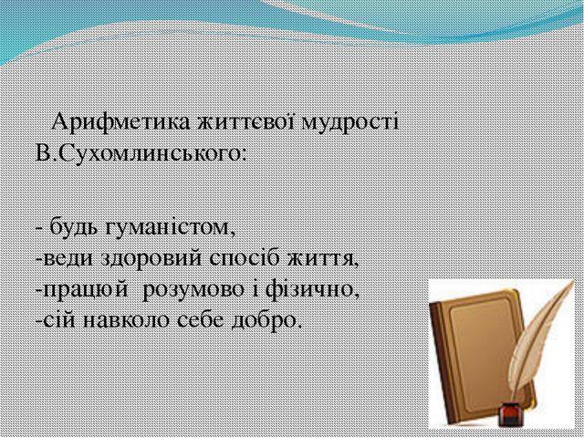 Арифметика життєвої мудрості В.Сухомлинського: - будь гуманістом, -веди здор...