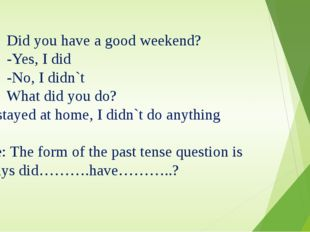 1. Did you have a good weekend? -Yes, I did -No, I didn`t 2. What did you do?