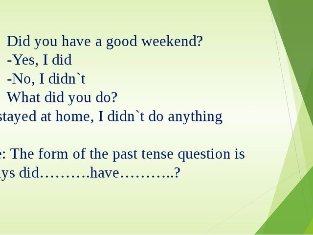 1. Did you have a good weekend? -Yes, I did -No, I didn`t 2. What did you do?...