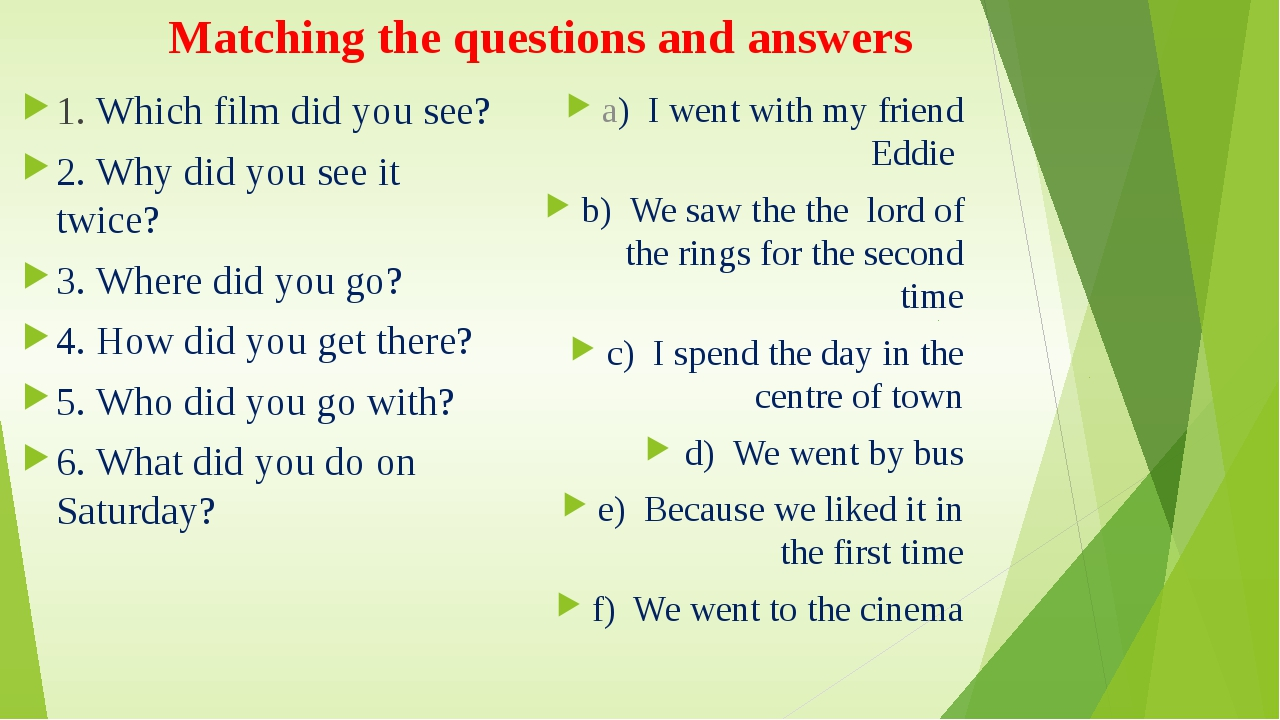 Matching the questions and answers 1. Which film did you see? 2. Why did you...