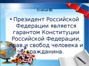 Статья 80 Президент Российской Федерации является гарантом Конституции Россий