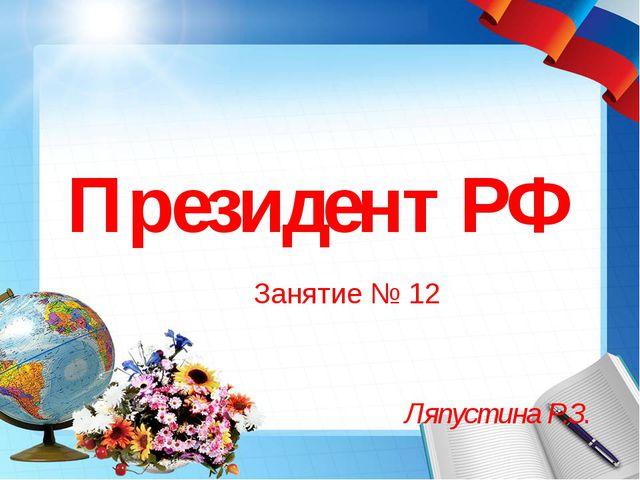 Президент РФ Занятие № 12 Ляпустина Р.З.