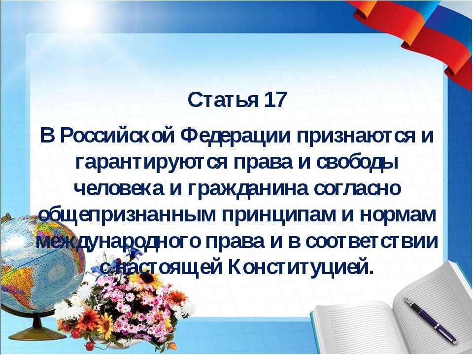 Статья 17 В Российской Федерации признаются и гарантируются права и свободы...