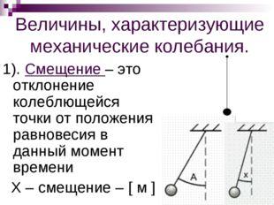 Величины, характеризующие механические колебания. 1). Смещение – это отклонен