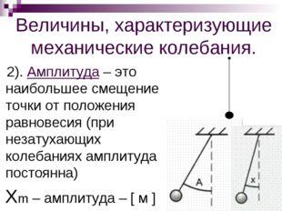 Величины, характеризующие механические колебания. 2). Амплитуда – это наиболь