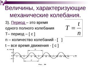 Величины, характеризующие механические колебания. 3). Период – это время одно