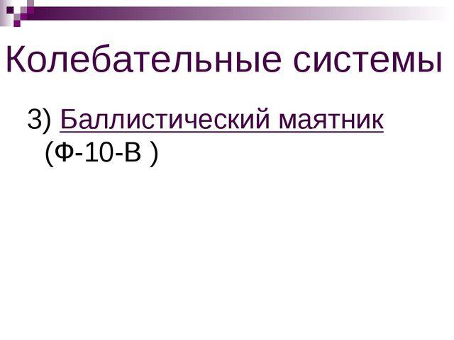 Колебательные системы 3) Баллистический маятник (Ф-10-В )