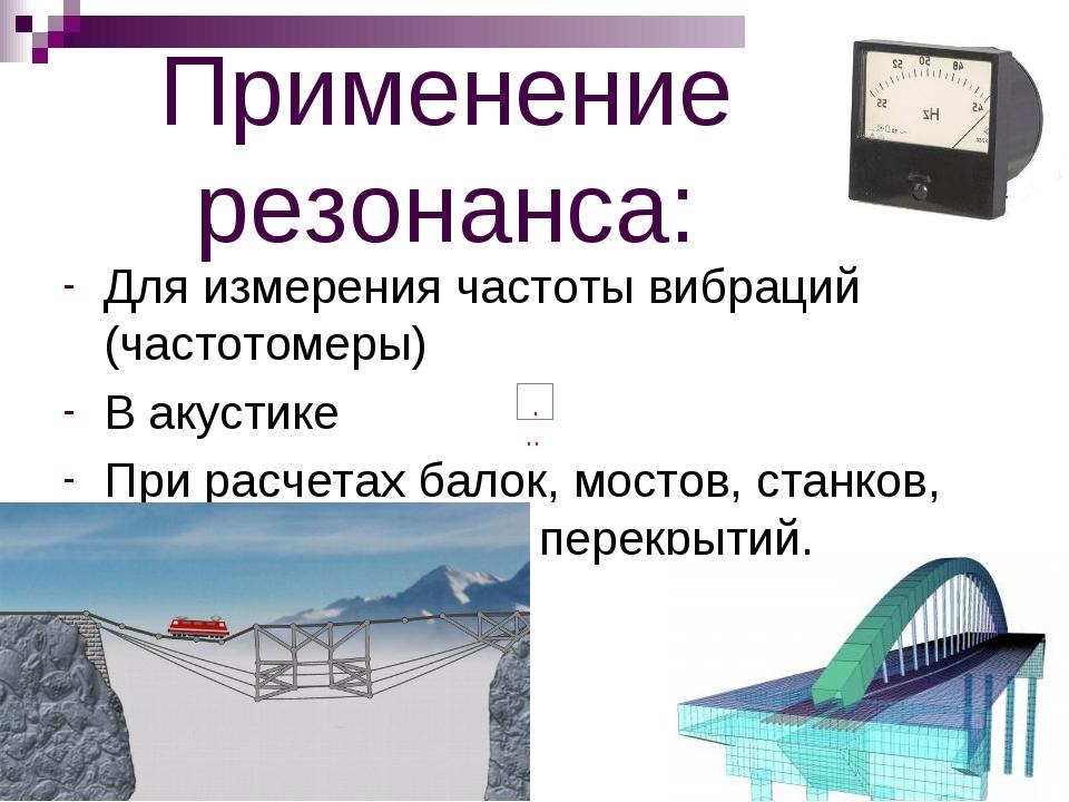 Применение резонанса: Для измерения частоты вибраций (частотомеры) В акустике...