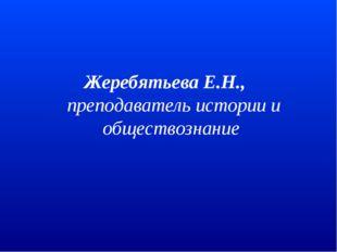 Жеребятьева Е.Н., преподаватель истории и обществознание