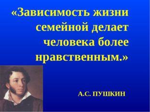 «Зависимость жизни семейной делает человека более нравственным.» А.С. ПУШКИН