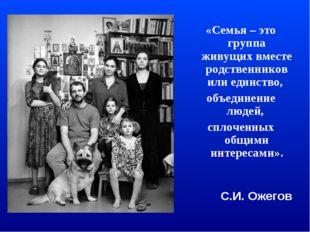 «Семья – это группа живущих вместе родственников или единство, объединение лю