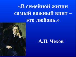 «В семейной жизни самый важный винт – это любовь.» А.П. Чехов