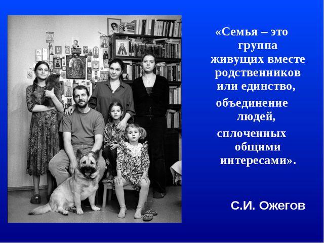 «Семья – это группа живущих вместе родственников или единство, объединение лю...