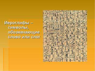 Иероглифы – символы, обозначающие слово или слог