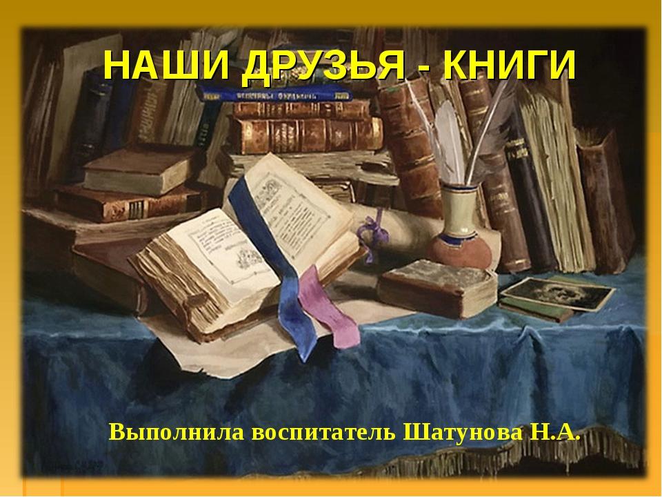 НАШИ ДРУЗЬЯ - КНИГИ Выполнила воспитатель Шатунова Н.А.