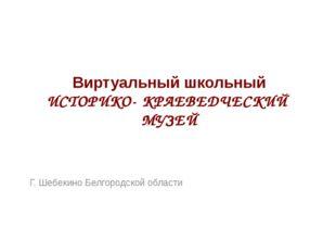 Виртуальный школьный ИСТОРИКО- КРАЕВЕДЧЕСКИЙ МУЗЕЙ Г. Шебекино Белгородской о