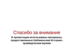 В презентации использованы материалы, предоставленные Шебекинским Историко- к