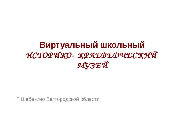 Виртуальный школьный ИСТОРИКО- КРАЕВЕДЧЕСКИЙ МУЗЕЙ Г. Шебекино Белгородской о...