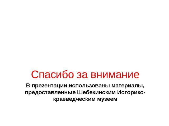 В презентации использованы материалы, предоставленные Шебекинским Историко- к...