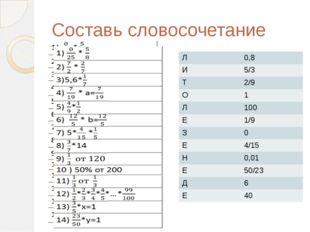 Составь словосочетание Л 0,8 И 5/3 Т 2/9 О 1 Л 100 Е 1/9 З 0 Е 4/15 Н 0,01 Е
