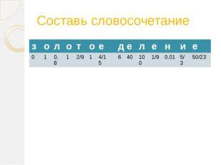 Составь словосочетание з о л о т о е д е л е н и е 0 1 0,8 1 2/9 1 4/15 6 40