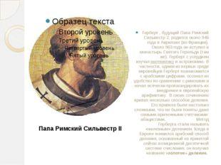 Герберт , будущий Папа Римский Сильвестр 2, родился около946 годав Аврилаке