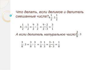 Что делать, если делимое и делитель смешанные числа? А если делитель натураль