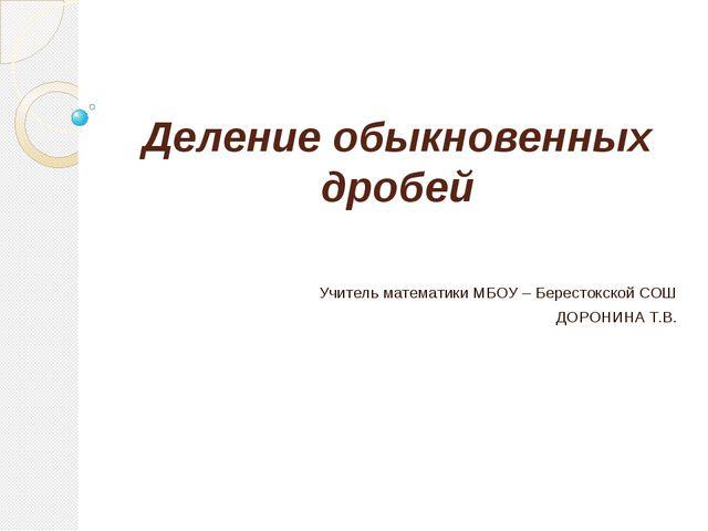 Деление обыкновенных дробей Учитель математики МБОУ – Берестокской СОШ ДОРОНИ...