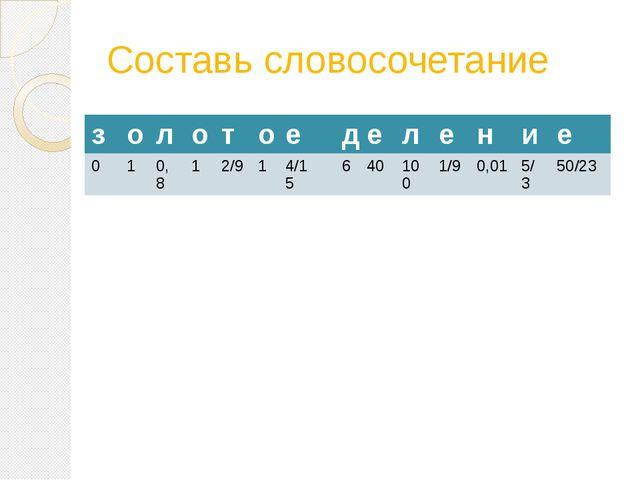 Составь словосочетание з о л о т о е д е л е н и е 0 1 0,8 1 2/9 1 4/15 6 40...