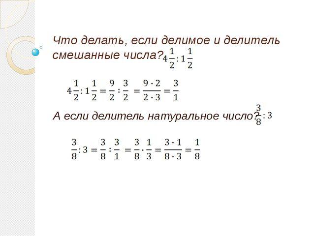 Что делать, если делимое и делитель смешанные числа? А если делитель натураль...