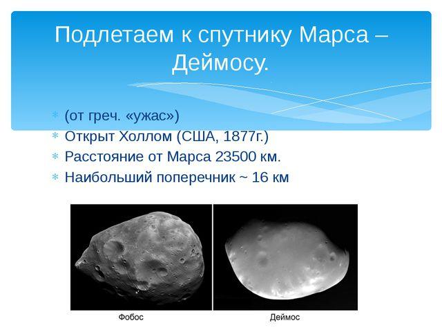 (от греч. «ужас») Открыт Холлом (США, 1877г.) Расстояние от Марса 23500 км. Н...