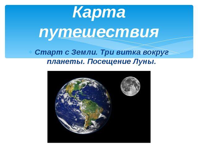 Старт с Земли. Три витка вокруг планеты. Посещение Луны. Карта путешествия