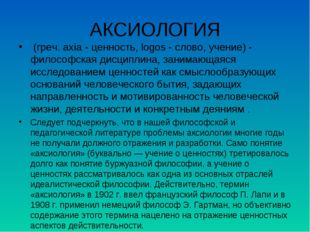 АКСИОЛОГИЯ (греч. axia - ценность, logos - слово, учение) - философская дисц