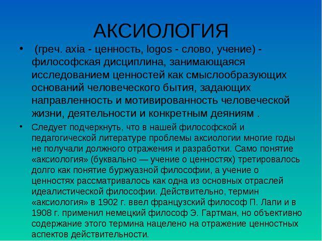 АКСИОЛОГИЯ (греч. axia - ценность, logos - слово, учение) - философская дисц...