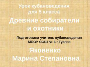 Древние собиратели и охотники Яковенко Марина Степановна Урок кубановедения д