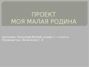 ПРОЕКТ МОЯ МАЛАЯ РОДИНА Выполнил: Полянский Матвей, ученик 1 – а класса Руков