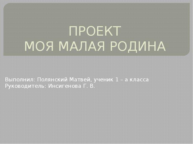 ПРОЕКТ МОЯ МАЛАЯ РОДИНА Выполнил: Полянский Матвей, ученик 1 – а класса Руков...