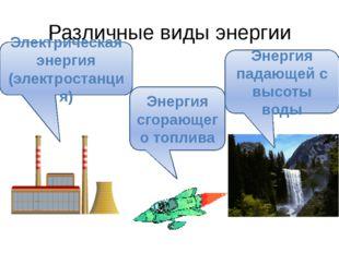 Различные виды энергии Электрическая энергия (электростанция) Энергия сгорающ