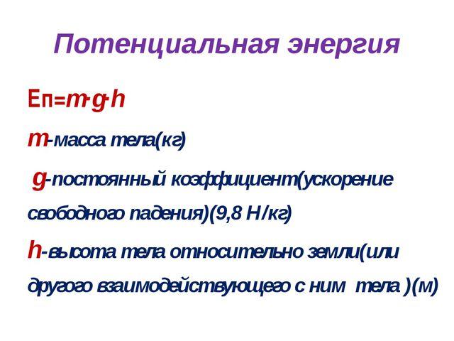 Потенциальная энергия Еп=m∙g∙h m-масса тела(кг) g-постоянный коэффициент(уско...