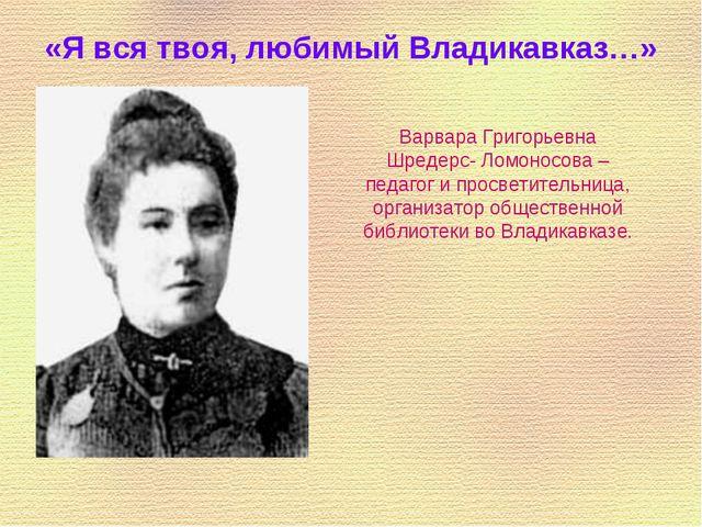 «Я вся твоя, любимый Владикавказ…» Варвара Григорьевна Шредерс- Ломоносова –...