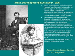 Павел Александрович Бакунин (1820 - 1900) Павел Александрович, учился в тверс