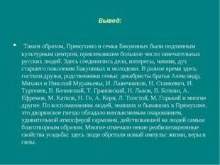 Вывод: Таким образом, Прямухино и семья Бакуниных были подлинным культурным ц