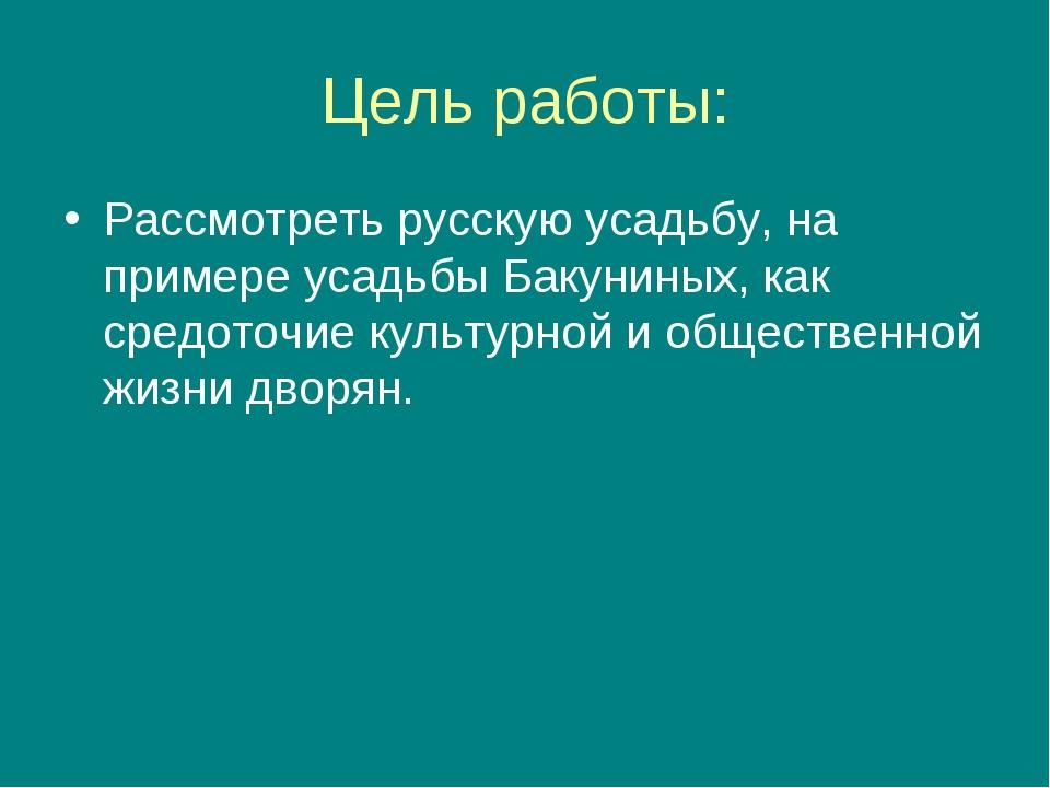Цель работы: Рассмотреть русскую усадьбу, на примере усадьбы Бакуниных, как с...