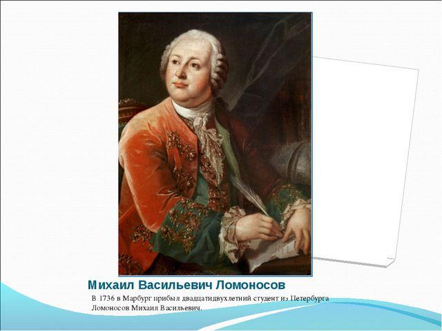 Михаил Васильевич Ломоносов В 1736 в Марбург прибыл двадцатидвухлетний студен...
