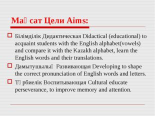 Мақсат Цели Aims: Білімділік Дидактическая Didactical (educational) to acquai